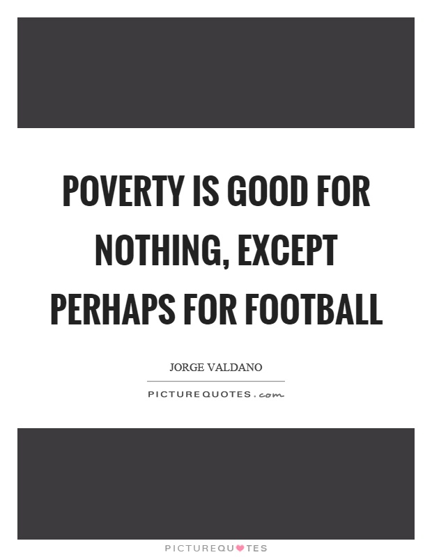 Poverty is good for nothing, except perhaps for football Picture Quote #1