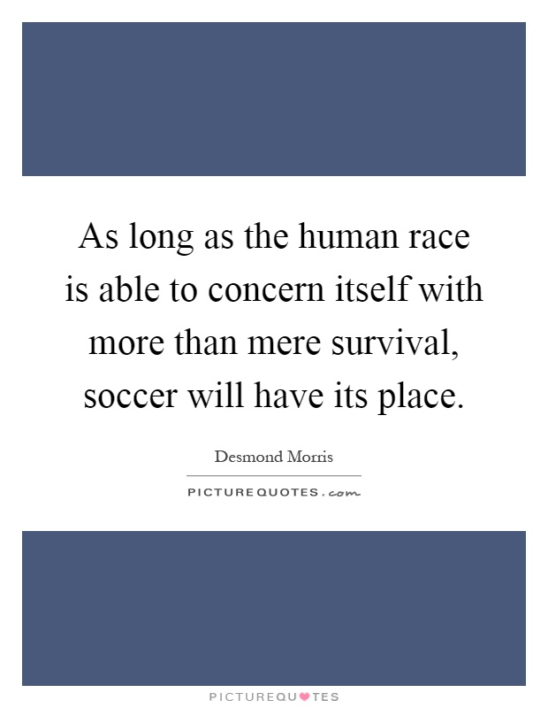 As long as the human race is able to concern itself with more than mere survival, soccer will have its place Picture Quote #1