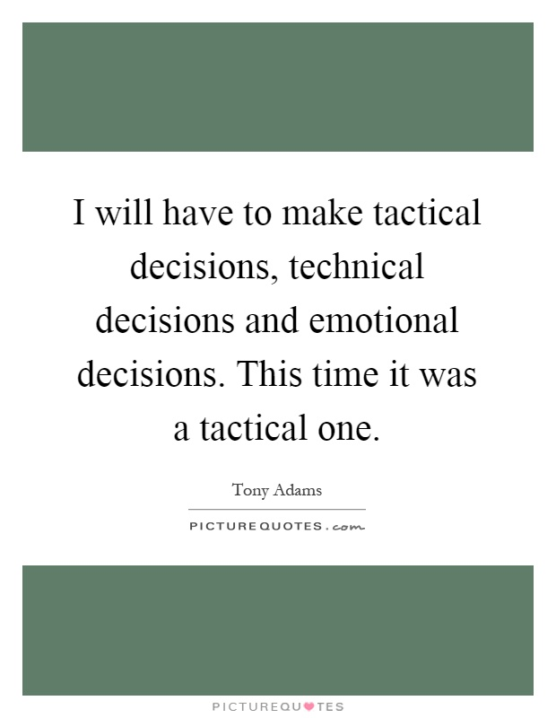 I will have to make tactical decisions, technical decisions and emotional decisions. This time it was a tactical one Picture Quote #1