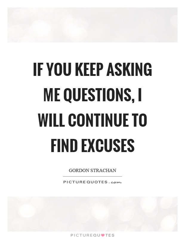If you keep asking me questions, I will continue to find excuses Picture Quote #1