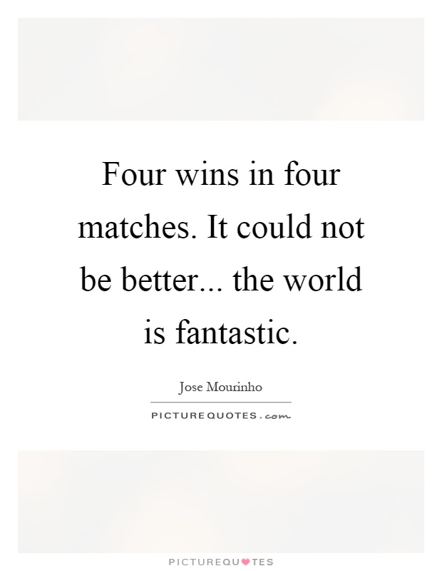 Four wins in four matches. It could not be better... the world is fantastic Picture Quote #1