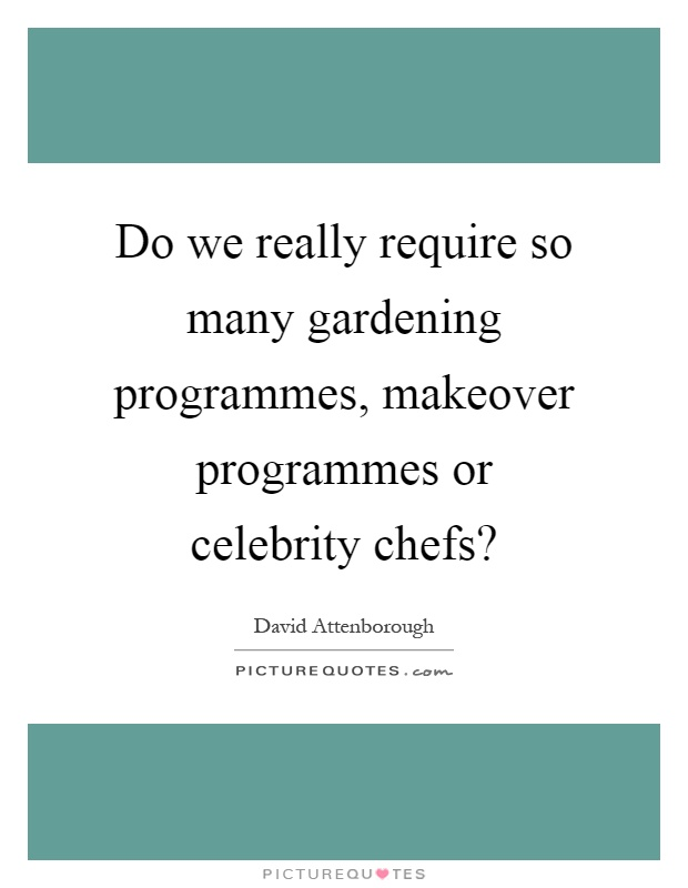 Do we really require so many gardening programmes, makeover programmes or celebrity chefs? Picture Quote #1
