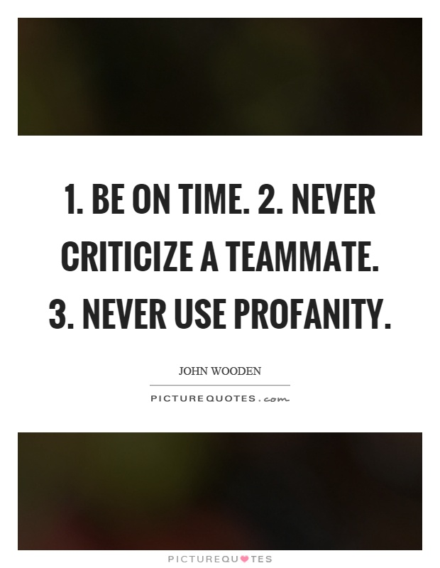 1. Be on time. 2. Never criticize a teammate. 3. Never use profanity Picture Quote #1