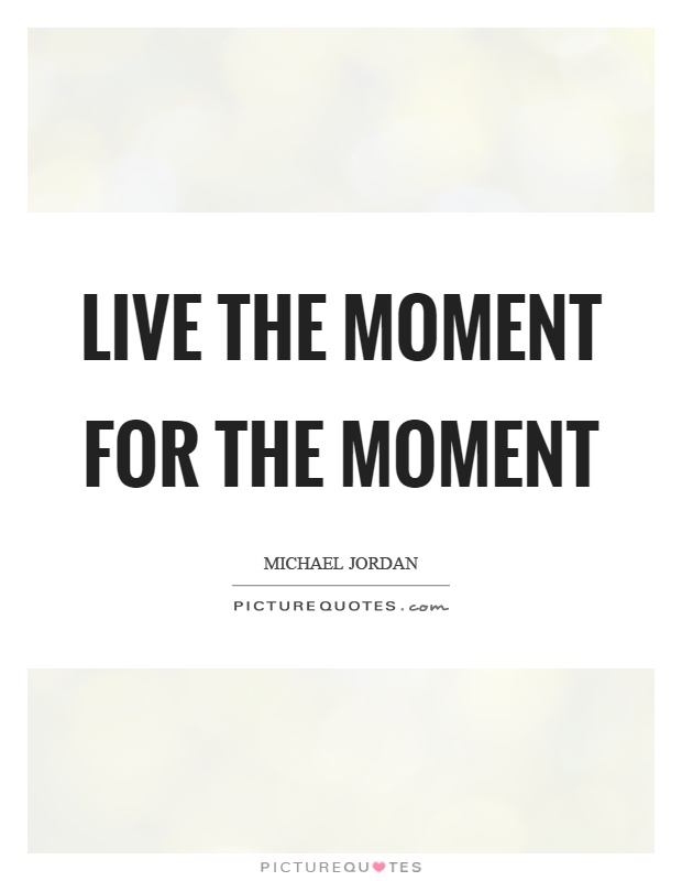 Live the moment for the moment Picture Quote #1