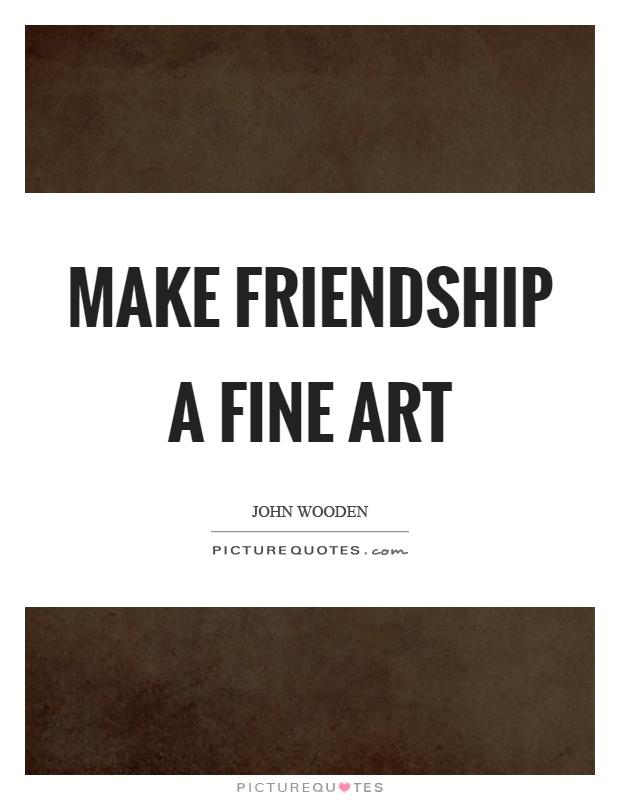 Make friendship a fine art Picture Quote #1