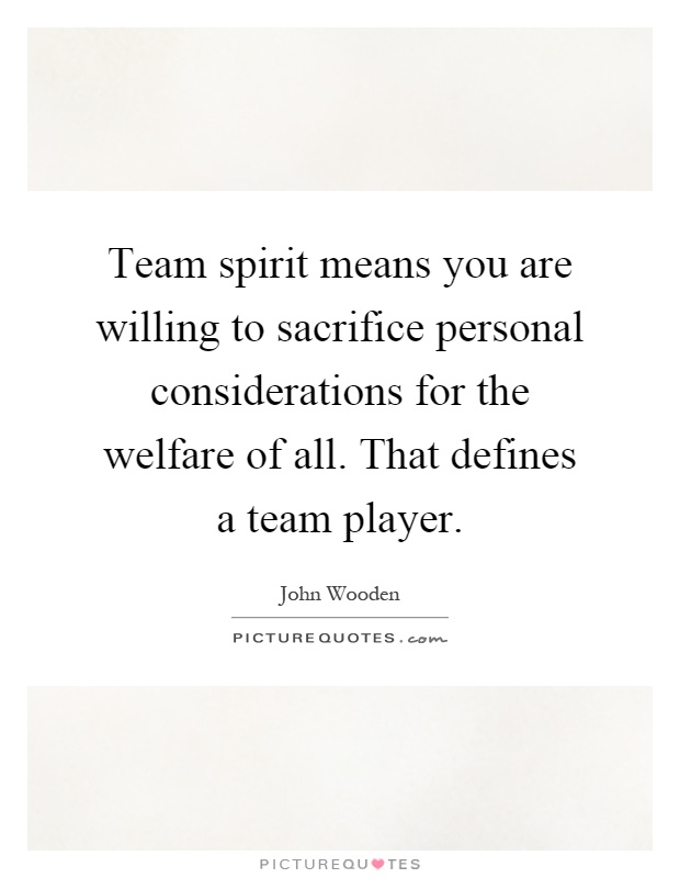 Team spirit means you are willing to sacrifice personal ...