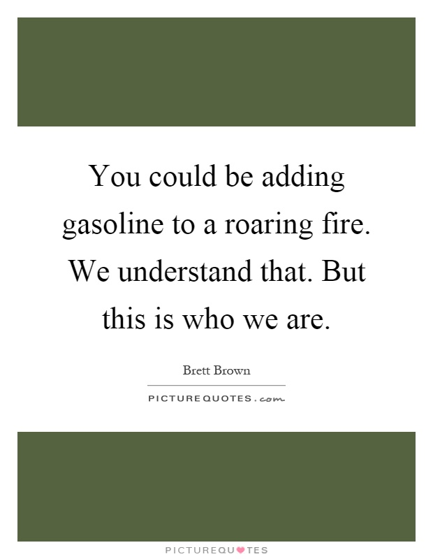 You could be adding gasoline to a roaring fire. We understand that. But this is who we are Picture Quote #1