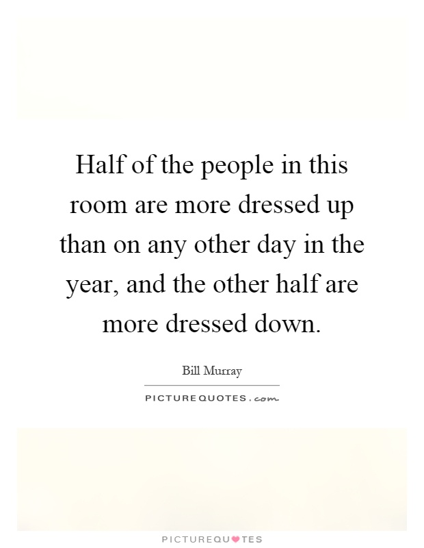 Half of the people in this room are more dressed up than on any other day in the year, and the other half are more dressed down Picture Quote #1