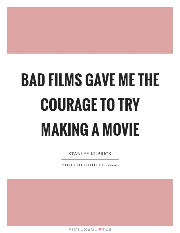 Bad films gave me the courage to try making a movie Picture Quote #1