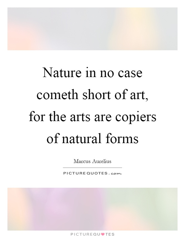 Nature in no case cometh short of art, for the arts are copiers of natural forms Picture Quote #1