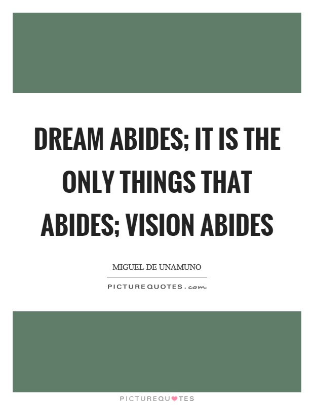 Dream abides; it is the only things that abides; vision abides Picture Quote #1