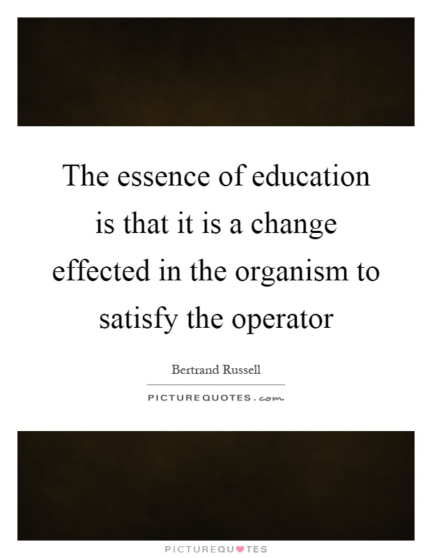 The essence of education is that it is a change effected in the organism to satisfy the operator Picture Quote #1