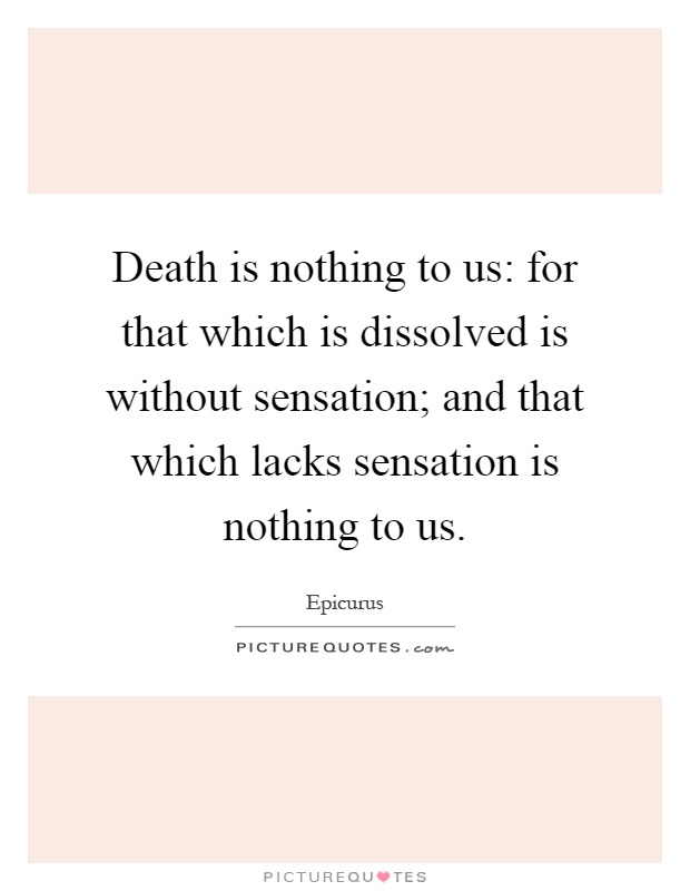 """death is nothing to us Smooth motions epicureanism the """"death is nothing to us """"look back now and consider how the bygone ages of eternity that elapsed before our birth were."""