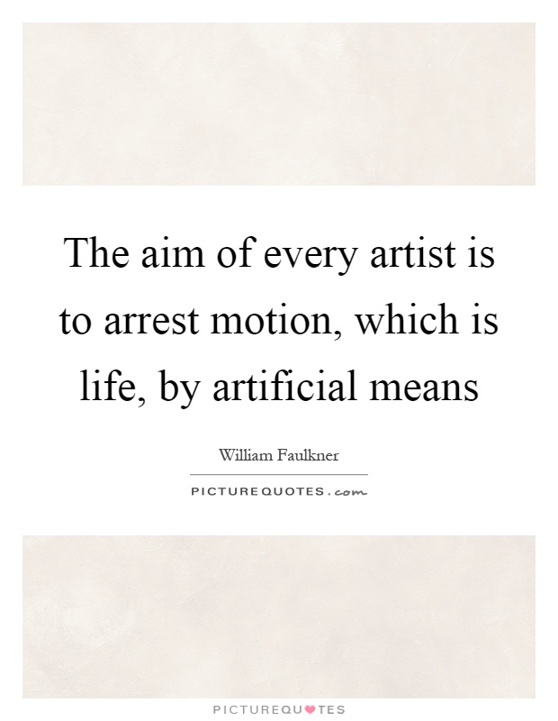 The aim of every artist is to arrest motion, which is life, by artificial means Picture Quote #1