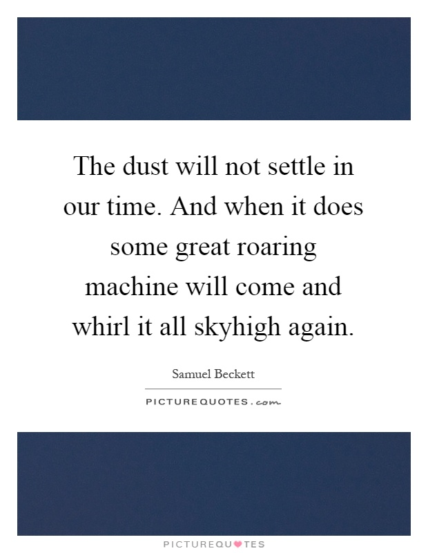 The dust will not settle in our time. And when it does some great roaring machine will come and whirl it all skyhigh again Picture Quote #1