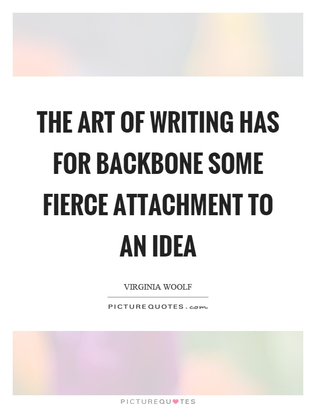 The art of writing has for backbone some fierce attachment to an idea Picture Quote #1