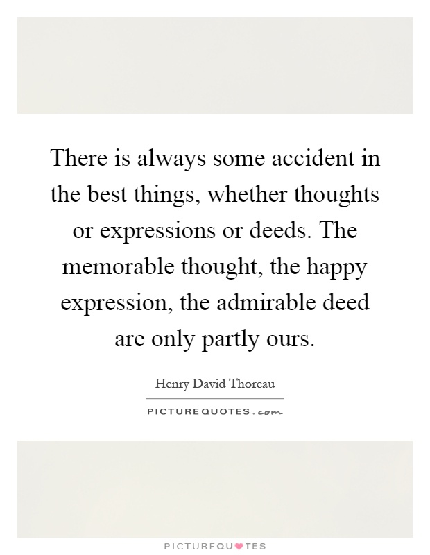 There is always some accident in the best things, whether thoughts or expressions or deeds. The memorable thought, the happy expression, the admirable deed are only partly ours Picture Quote #1
