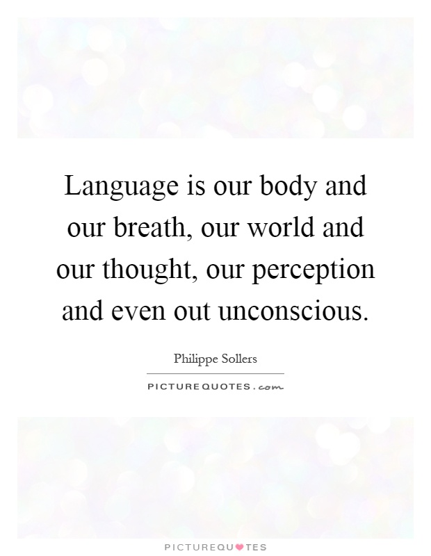 Language is our body and our breath, our world and our thought, our perception and even out unconscious Picture Quote #1
