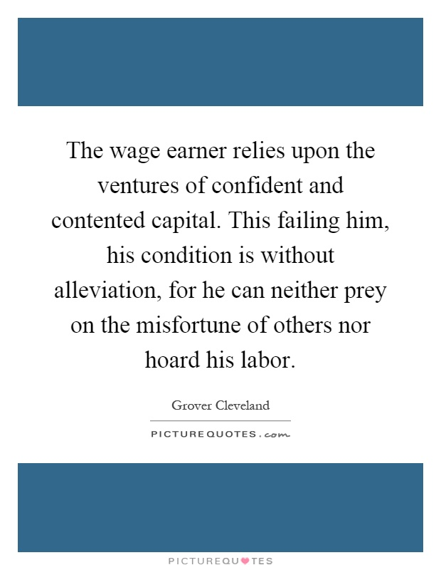 The wage earner relies upon the ventures of confident and contented capital. This failing him, his condition is without alleviation, for he can neither prey on the misfortune of others nor hoard his labor Picture Quote #1