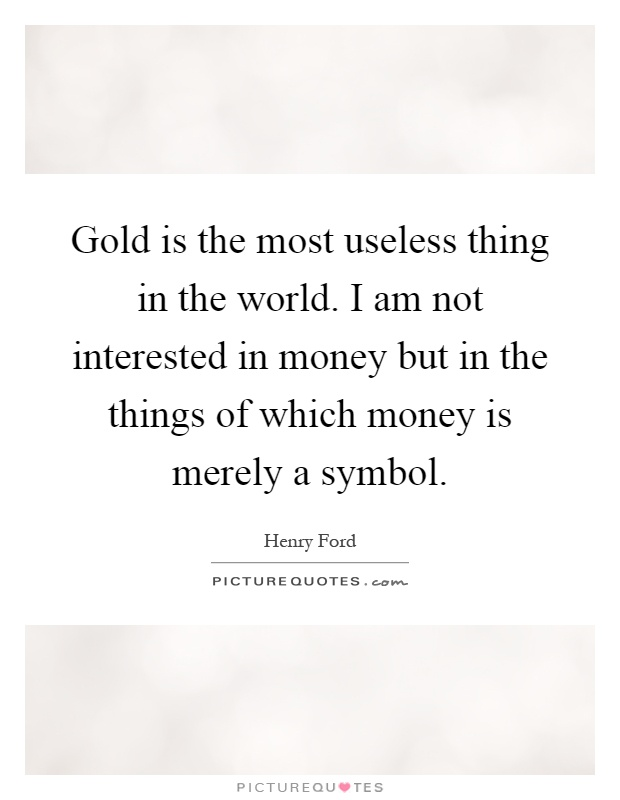 Gold is the most useless thing in the world. I am not interested in money but in the things of which money is merely a symbol Picture Quote #1