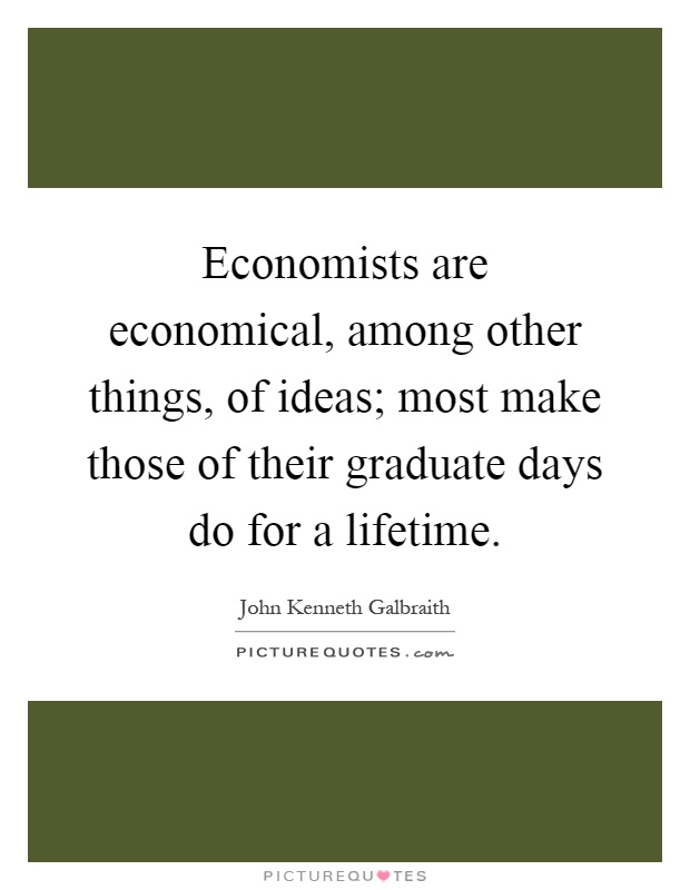 Economists are economical, among other things, of ideas; most make those of their graduate days do for a lifetime Picture Quote #1