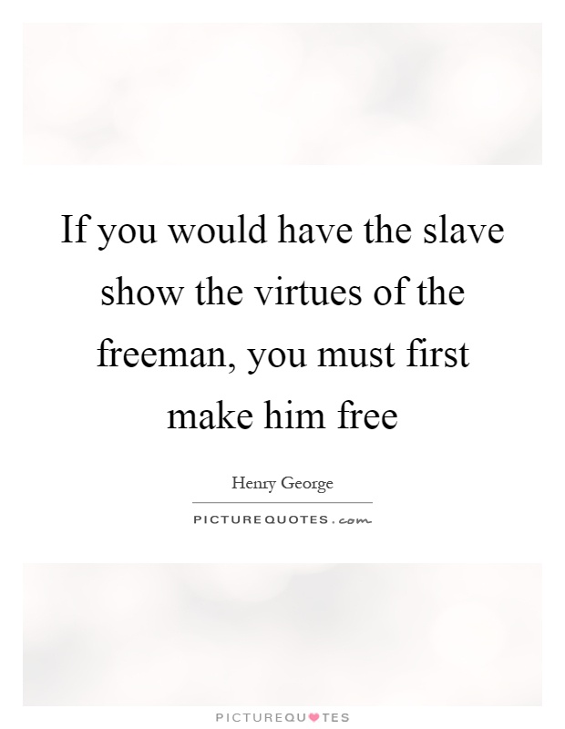 If you would have the slave show the virtues of the freeman, you must first make him free Picture Quote #1
