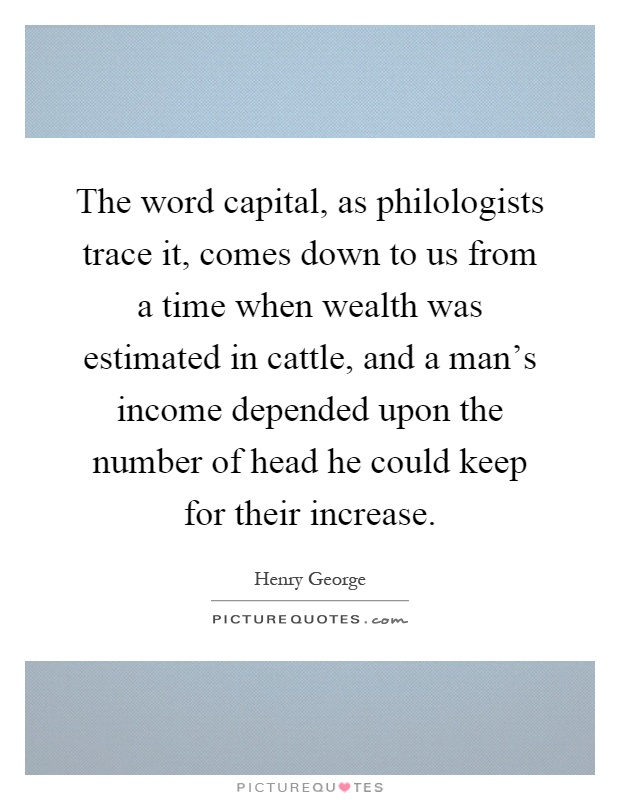 The word capital, as philologists trace it, comes down to us from a time when wealth was estimated in cattle, and a man's income depended upon the number of head he could keep for their increase Picture Quote #1