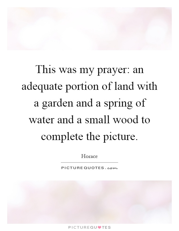 This was my prayer: an adequate portion of land with a garden and a spring of water and a small wood to complete the picture Picture Quote #1