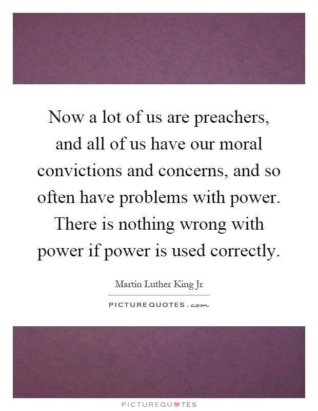 Now a lot of us are preachers, and all of us have our moral convictions and concerns, and so often have problems with power. There is nothing wrong with power if power is used correctly Picture Quote #1