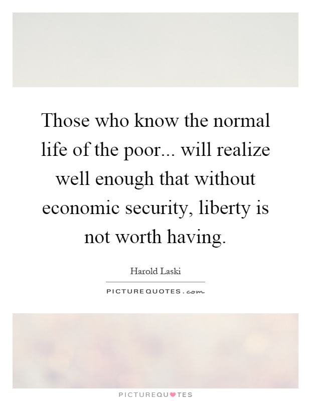 Those who know the normal life of the poor... will realize well enough that without economic security, liberty is not worth having Picture Quote #1