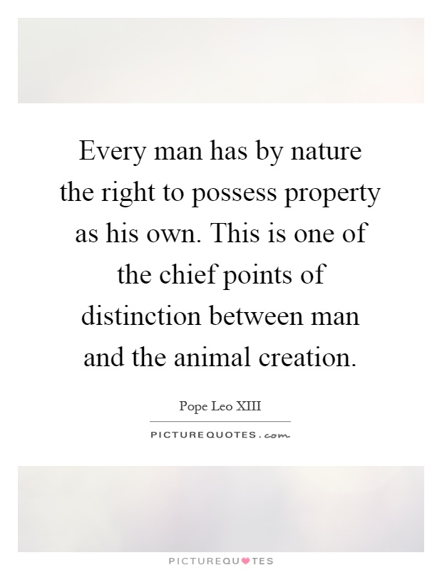 Every man has by nature the right to possess property as his own. This is one of the chief points of distinction between man and the animal creation Picture Quote #1