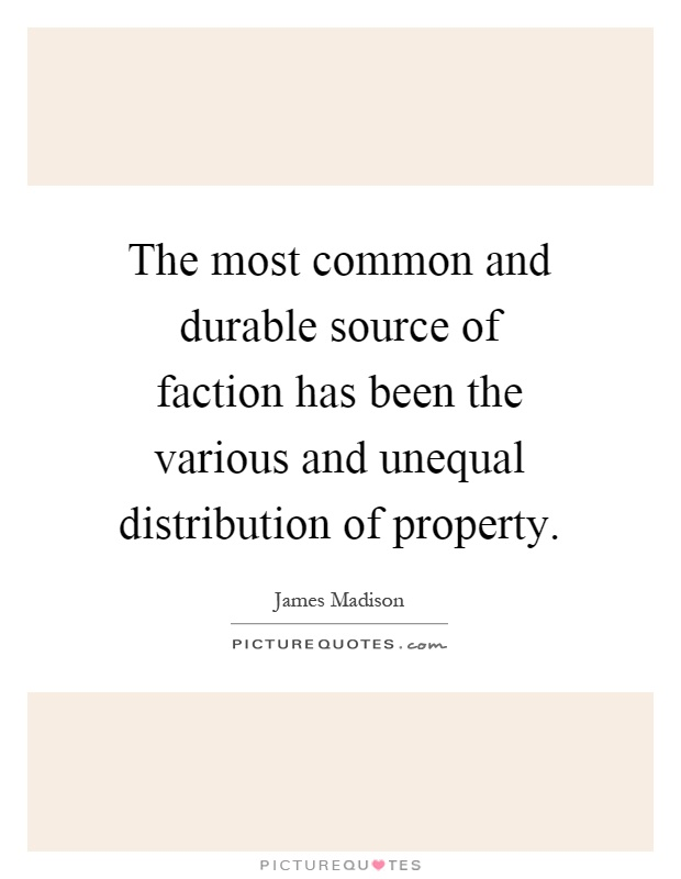 The most common and durable source of faction has been the various and unequal distribution of property Picture Quote #1
