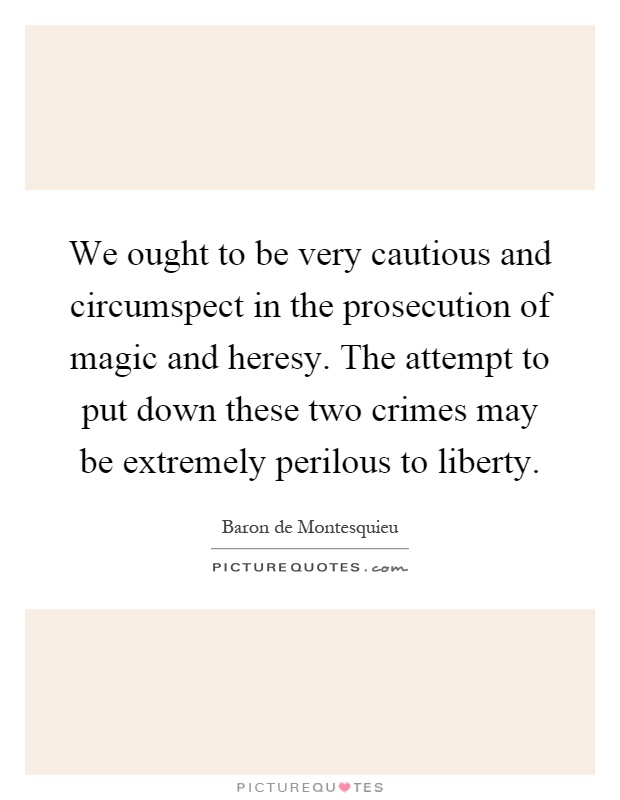 We ought to be very cautious and circumspect in the prosecution of magic and heresy. The attempt to put down these two crimes may be extremely perilous to liberty Picture Quote #1