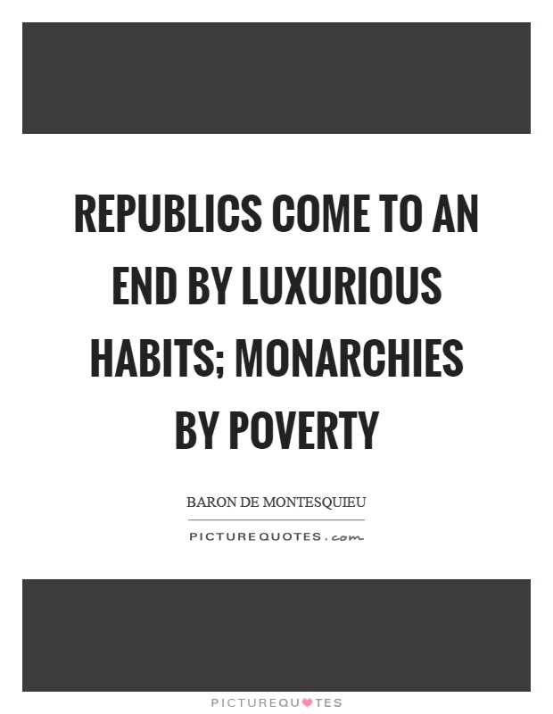 Republics come to an end by luxurious habits; monarchies by poverty Picture Quote #1