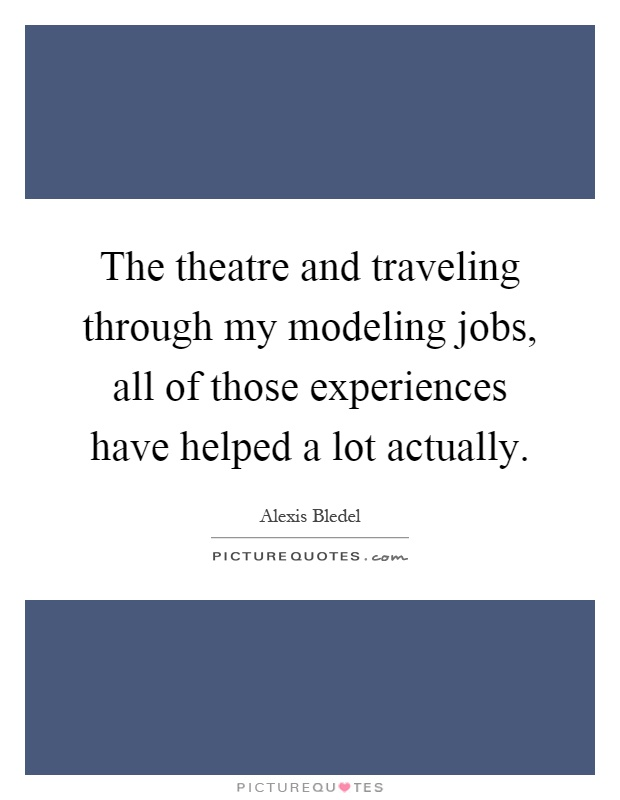 The theatre and traveling through my modeling jobs, all of those experiences have helped a lot actually Picture Quote #1