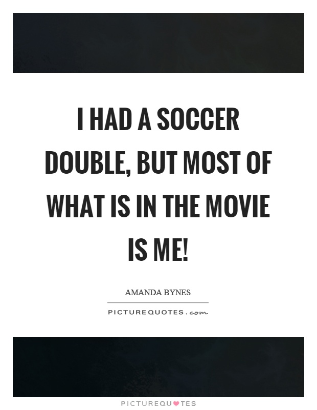 I had a soccer double, but most of what is in the movie is me! Picture Quote #1