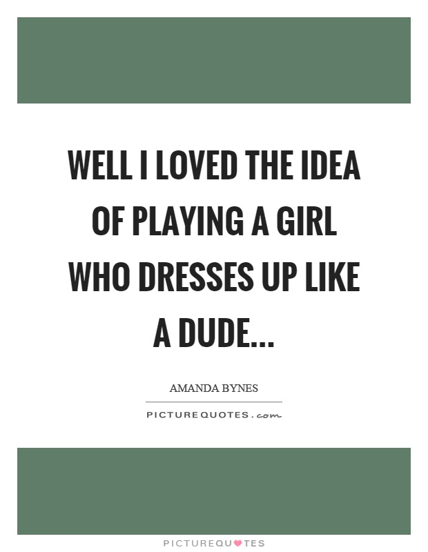 Well I loved the idea of playing a girl who dresses up like a dude Picture Quote #1