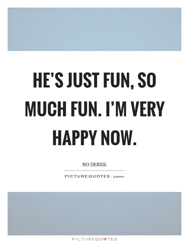 He's just fun, so much fun. I'm very happy now Picture Quote #1
