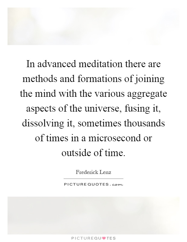 In advanced meditation there are methods and formations of joining the mind with the various aggregate aspects of the universe, fusing it, dissolving it, sometimes thousands of times in a microsecond or outside of time Picture Quote #1