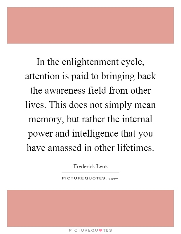 In the enlightenment cycle, attention is paid to bringing back the awareness field from other lives. This does not simply mean memory, but rather the internal power and intelligence that you have amassed in other lifetimes Picture Quote #1