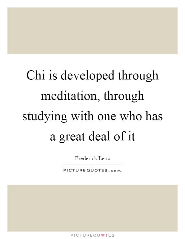 Chi is developed through meditation, through studying with one who has a great deal of it Picture Quote #1