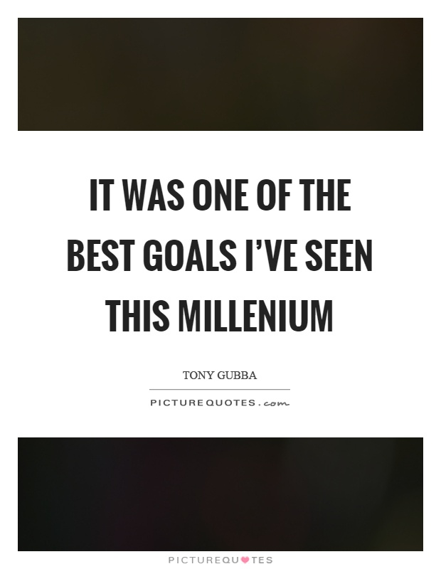 It was one of the best goals I've seen this millenium Picture Quote #1