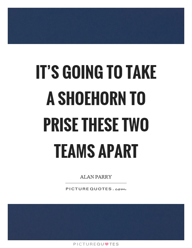 It's going to take a shoehorn to prise these two teams apart Picture Quote #1