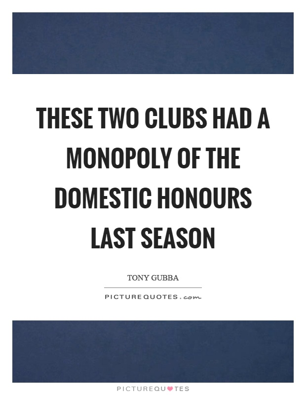 These two clubs had a monopoly of the domestic honours last season Picture Quote #1