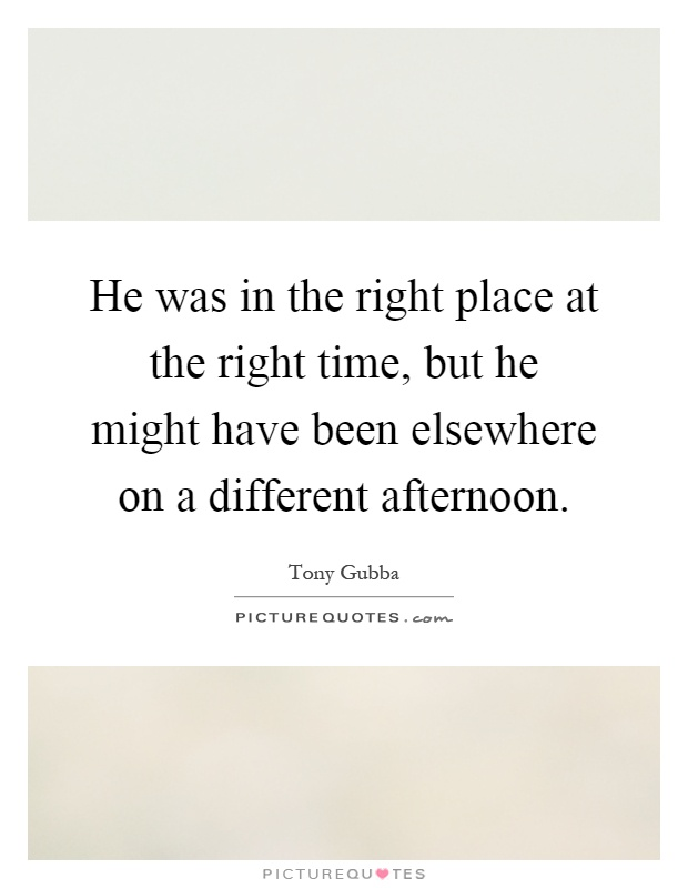 He was in the right place at the right time, but he might have been elsewhere on a different afternoon Picture Quote #1