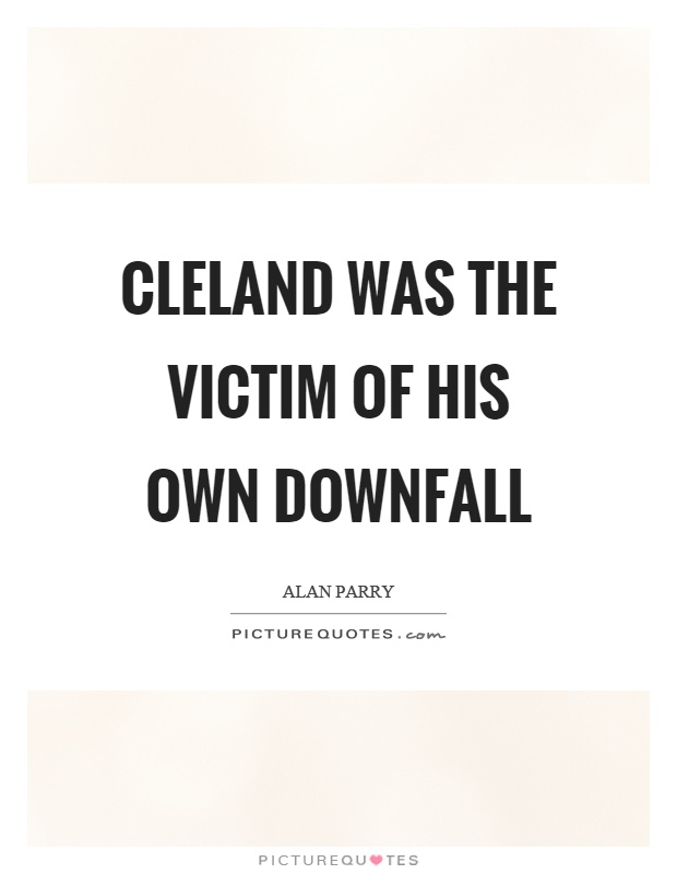 Cleland was the victim of his own downfall Picture Quote #1