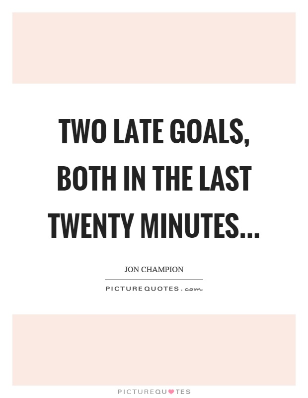 Two late goals, both in the last twenty minutes Picture Quote #1