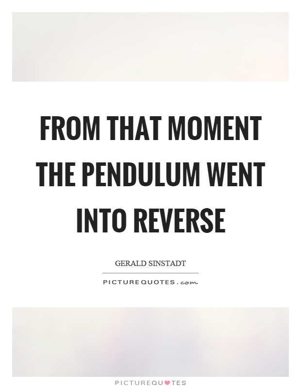 From that moment the pendulum went into reverse Picture Quote #1