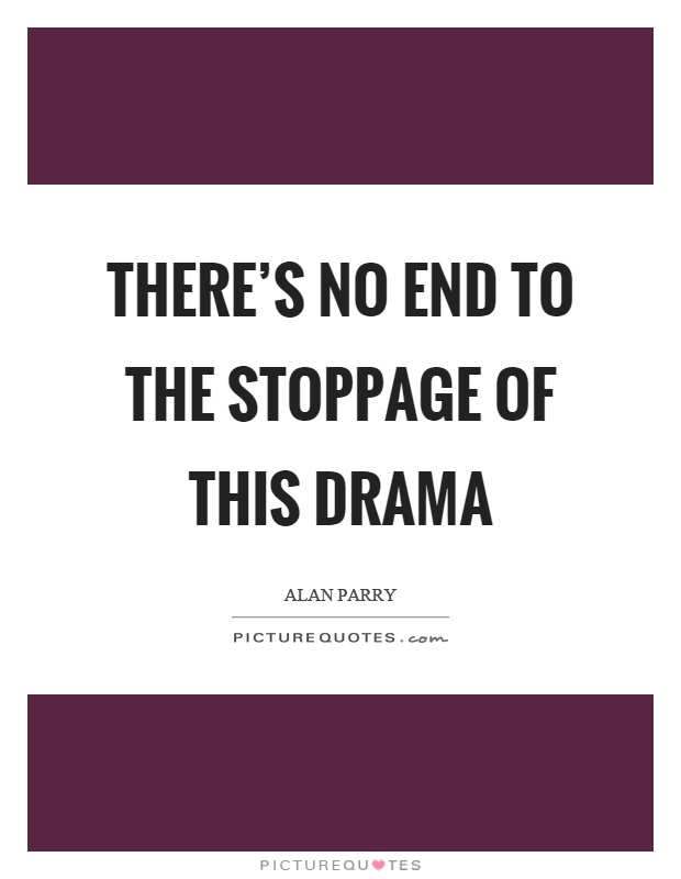 There's no end to the stoppage of this drama Picture Quote #1