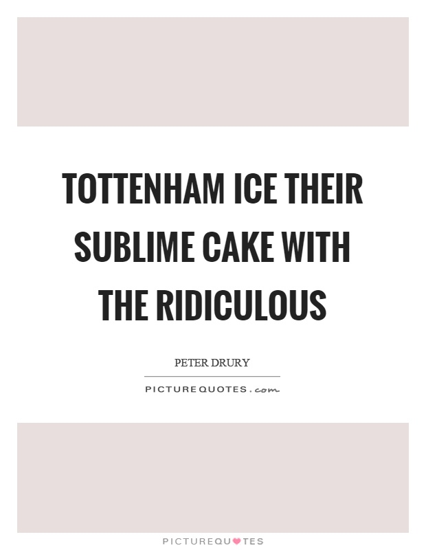 Tottenham ice their sublime cake with the ridiculous Picture Quote #1